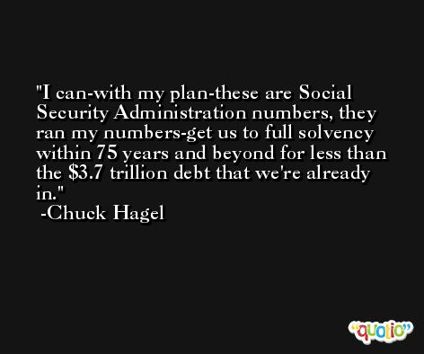 I can-with my plan-these are Social Security Administration numbers, they ran my numbers-get us to full solvency within 75 years and beyond for less than the $3.7 trillion debt that we're already in. -Chuck Hagel