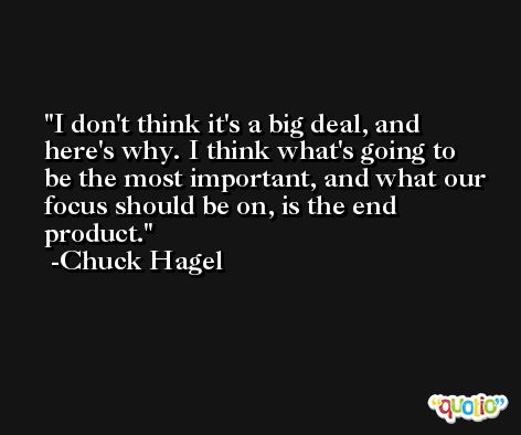 I don't think it's a big deal, and here's why. I think what's going to be the most important, and what our focus should be on, is the end product. -Chuck Hagel