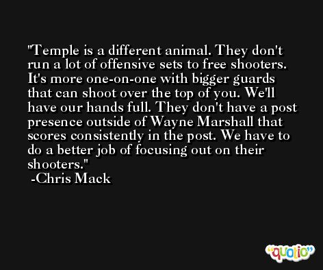 Temple is a different animal. They don't run a lot of offensive sets to free shooters. It's more one-on-one with bigger guards that can shoot over the top of you. We'll have our hands full. They don't have a post presence outside of Wayne Marshall that scores consistently in the post. We have to do a better job of focusing out on their shooters. -Chris Mack