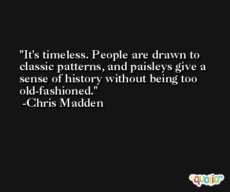 It's timeless. People are drawn to classic patterns, and paisleys give a sense of history without being too old-fashioned. -Chris Madden