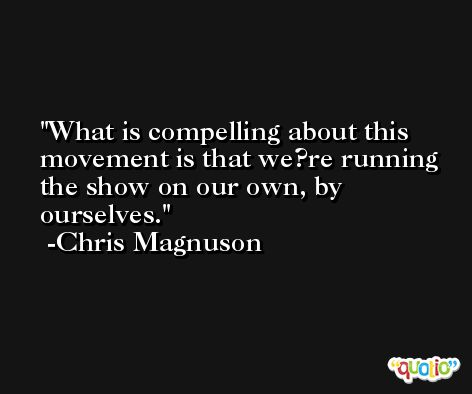 What is compelling about this movement is that we?re running the show on our own, by ourselves. -Chris Magnuson