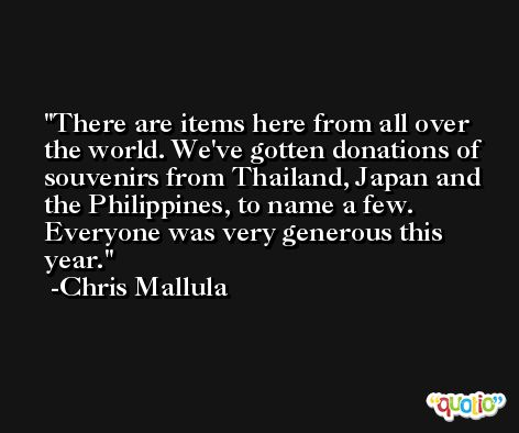 There are items here from all over the world. We've gotten donations of souvenirs from Thailand, Japan and the Philippines, to name a few. Everyone was very generous this year. -Chris Mallula