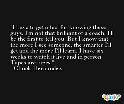 I have to get a feel for knowing these guys. I'm not that brilliant of a coach, I'll be the first to tell you. But I know that the more I see someone, the smarter I'll get and the more I'll learn. I have six weeks to watch it live and in person. Tapes are tapes. -Chuck Hernandez