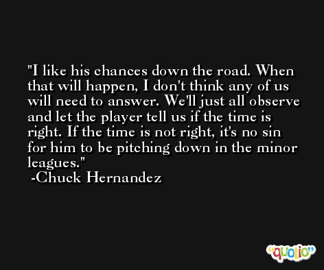 I like his chances down the road. When that will happen, I don't think any of us will need to answer. We'll just all observe and let the player tell us if the time is right. If the time is not right, it's no sin for him to be pitching down in the minor leagues. -Chuck Hernandez