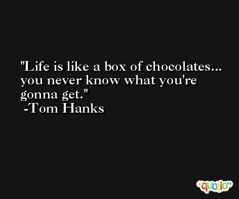 Life is like a box of chocolates... you never know what you're gonna get. -Tom Hanks