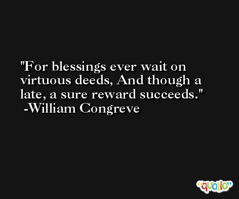 For blessings ever wait on virtuous deeds, And though a late, a sure reward succeeds. -William Congreve