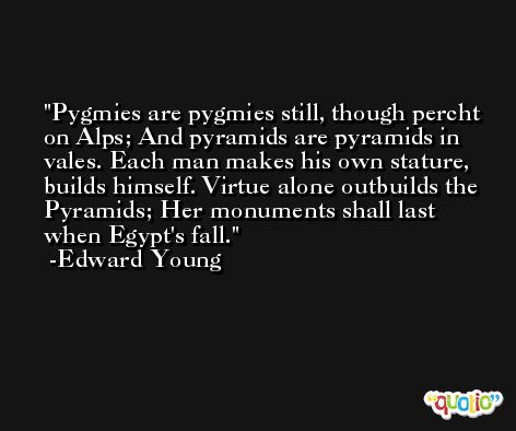 Pygmies are pygmies still, though percht on Alps; And pyramids are pyramids in vales. Each man makes his own stature, builds himself. Virtue alone outbuilds the Pyramids; Her monuments shall last when Egypt's fall. -Edward Young