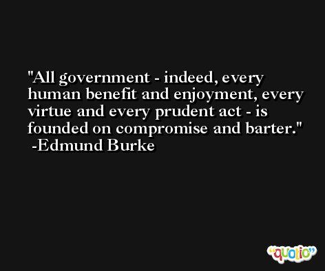 All government - indeed, every human benefit and enjoyment, every virtue and every prudent act - is founded on compromise and barter. -Edmund Burke