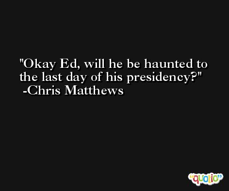 Okay Ed, will he be haunted to the last day of his presidency? -Chris Matthews