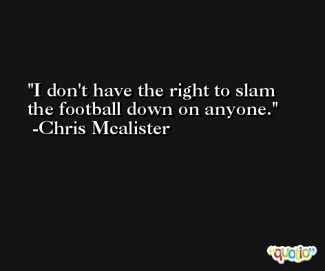 I don't have the right to slam the football down on anyone. -Chris Mcalister