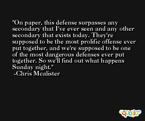 On paper, this defense surpasses any secondary that I've ever seen and any other secondary that exists today. They're supposed to be the most prolific offense ever put together, and we're supposed to be one of the most dangerous defenses ever put together. So we'll find out what happens Sunday night. -Chris Mcalister