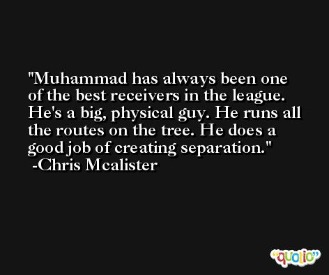 Muhammad has always been one of the best receivers in the league. He's a big, physical guy. He runs all the routes on the tree. He does a good job of creating separation. -Chris Mcalister