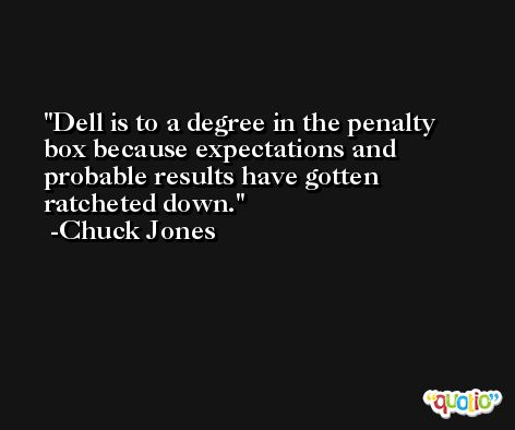 Dell is to a degree in the penalty box because expectations and probable results have gotten ratcheted down. -Chuck Jones