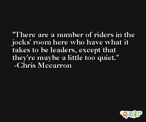 There are a number of riders in the jocks' room here who have what it takes to be leaders, except that they're maybe a little too quiet. -Chris Mccarron