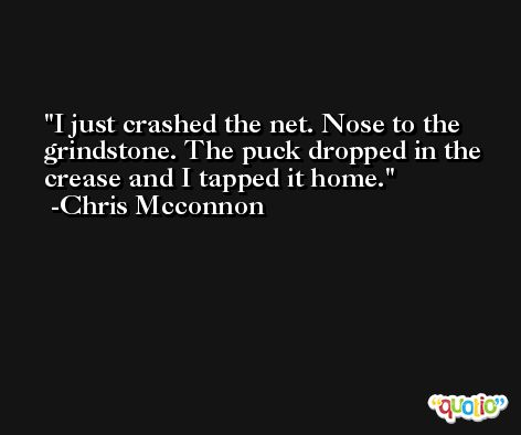 I just crashed the net. Nose to the grindstone. The puck dropped in the crease and I tapped it home. -Chris Mcconnon