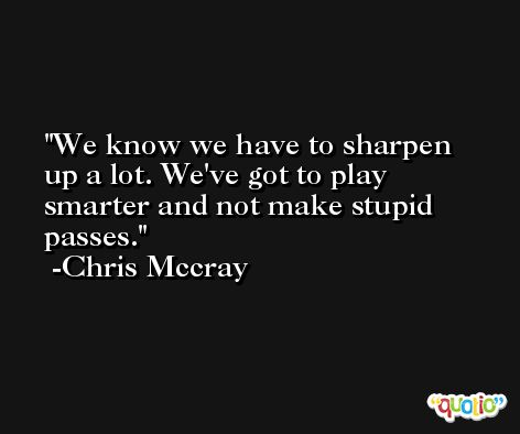 We know we have to sharpen up a lot. We've got to play smarter and not make stupid passes. -Chris Mccray
