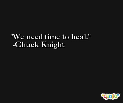 We need time to heal. -Chuck Knight