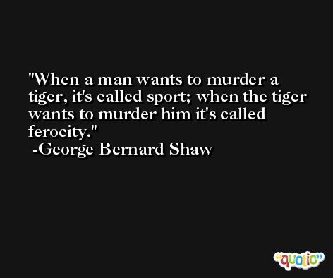 When a man wants to murder a tiger, it's called sport; when the tiger wants to murder him it's called ferocity. -George Bernard Shaw