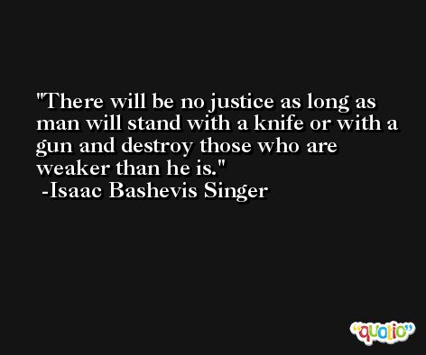 There will be no justice as long as man will stand with a knife or with a gun and destroy those who are weaker than he is. -Isaac Bashevis Singer