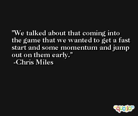 We talked about that coming into the game that we wanted to get a fast start and some momentum and jump out on them early. -Chris Miles