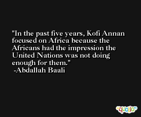 In the past five years, Kofi Annan focused on Africa because the Africans had the impression the United Nations was not doing enough for them. -Abdallah Baali