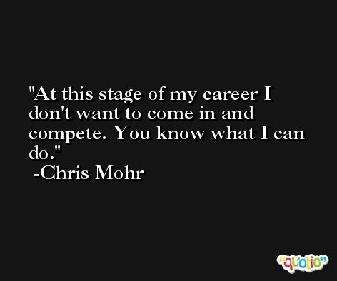 At this stage of my career I don't want to come in and compete. You know what I can do. -Chris Mohr