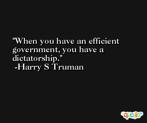 When you have an efficient government, you have a dictatorship. -Harry S Truman