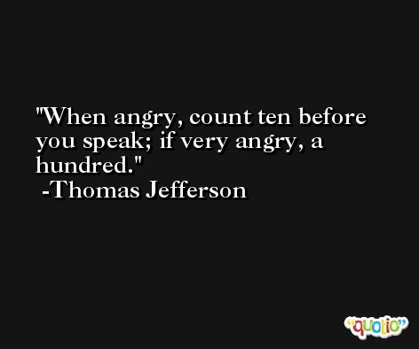 When angry, count ten before you speak; if very angry, a hundred. -Thomas Jefferson