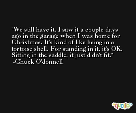 We still have it. I saw it a couple days ago in the garage when I was home for Christmas. It's kind of like being in a tortoise shell. For standing in it, it's OK. Sitting in the saddle, it just didn't fit. -Chuck O'donnell