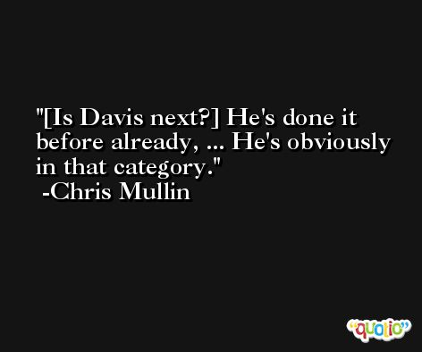 [Is Davis next?] He's done it before already, ... He's obviously in that category. -Chris Mullin