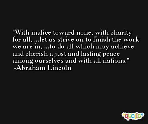 With malice toward none, with charity for all, ...let us strive on to finish the work we are in, ...to do all which may achieve and cherish a just and lasting peace among ourselves and with all nations. -Abraham Lincoln