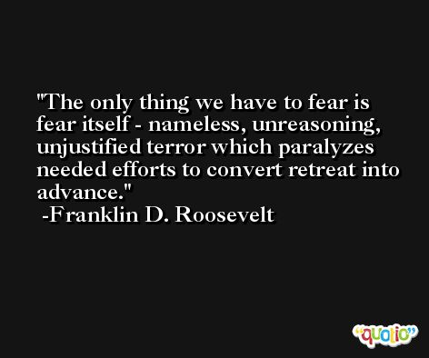 The only thing we have to fear is fear itself - nameless, unreasoning, unjustified terror which paralyzes needed efforts to convert retreat into advance. -Franklin D. Roosevelt
