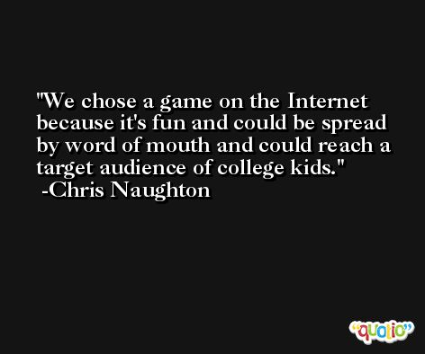 We chose a game on the Internet because it's fun and could be spread by word of mouth and could reach a target audience of college kids. -Chris Naughton