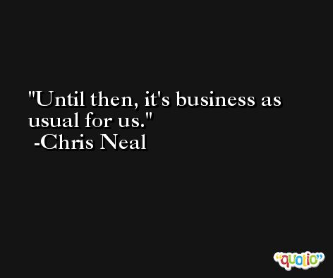 Until then, it's business as usual for us. -Chris Neal