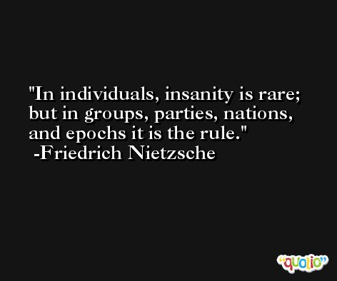 In individuals, insanity is rare; but in groups, parties, nations, and epochs it is the rule. -Friedrich Nietzsche