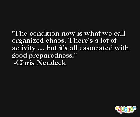 The condition now is what we call organized chaos. There's a lot of activity … but it's all associated with good preparedness. -Chris Neudeck