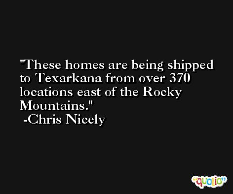 These homes are being shipped to Texarkana from over 370 locations east of the Rocky Mountains. -Chris Nicely