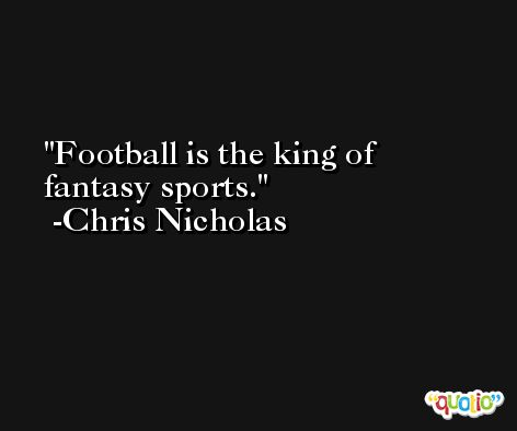 Football is the king of fantasy sports. -Chris Nicholas