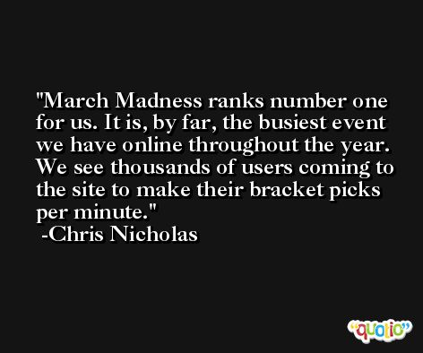 March Madness ranks number one for us. It is, by far, the busiest event we have online throughout the year. We see thousands of users coming to the site to make their bracket picks per minute. -Chris Nicholas