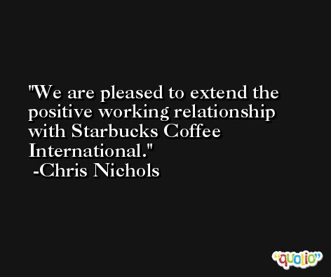 We are pleased to extend the positive working relationship with Starbucks Coffee International. -Chris Nichols