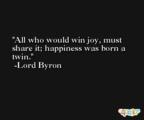 All who would win joy, must share it; happiness was born a twin. -Lord Byron