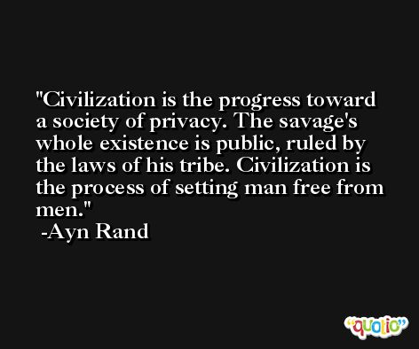 Civilization is the progress toward a society of privacy. The savage's whole existence is public, ruled by the laws of his tribe. Civilization is the process of setting man free from men. -Ayn Rand