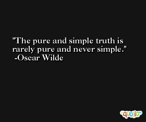The pure and simple truth is rarely pure and never simple. -Oscar Wilde