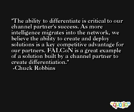 The ability to differentiate is critical to our channel partner's success. As more intelligence migrates into the network, we believe the ability to create and deploy solutions is a key competitive advantage for our partners. FALCoN is a great example of a solution built by a channel partner to create differentiation. -Chuck Robbins