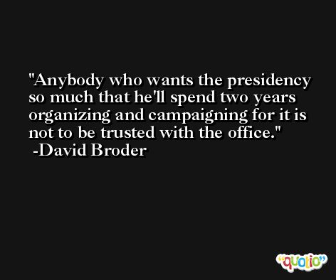Anybody who wants the presidency so much that he'll spend two years organizing and campaigning for it is not to be trusted with the office. -David Broder