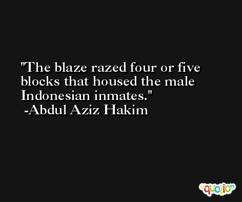 The blaze razed four or five blocks that housed the male Indonesian inmates. -Abdul Aziz Hakim