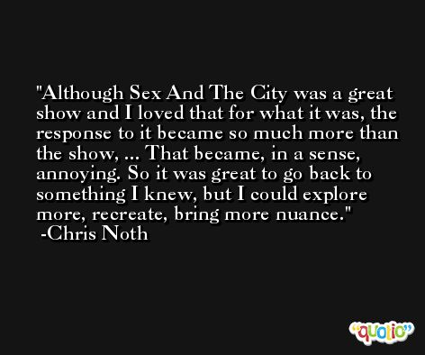 Although Sex And The City was a great show and I loved that for what it was, the response to it became so much more than the show, ... That became, in a sense, annoying. So it was great to go back to something I knew, but I could explore more, recreate, bring more nuance. -Chris Noth