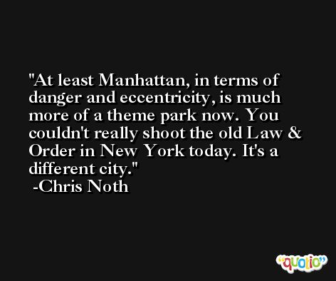 At least Manhattan, in terms of danger and eccentricity, is much more of a theme park now. You couldn't really shoot the old Law & Order in New York today. It's a different city. -Chris Noth