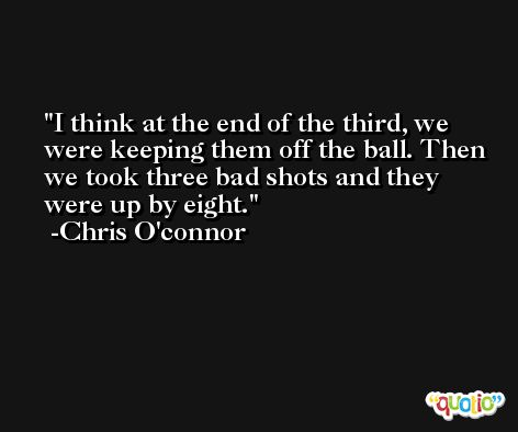 I think at the end of the third, we were keeping them off the ball. Then we took three bad shots and they were up by eight. -Chris O'connor