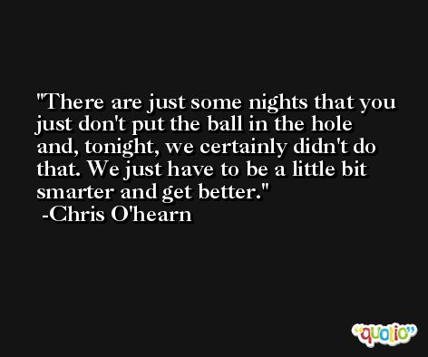 There are just some nights that you just don't put the ball in the hole and, tonight, we certainly didn't do that. We just have to be a little bit smarter and get better. -Chris O'hearn